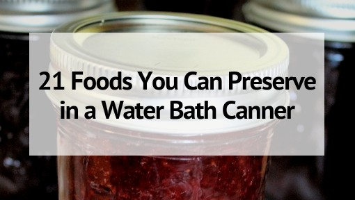 21 Foods You Can Preserve in a Water Bath Canner