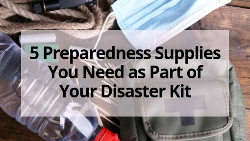 5 Preparedness Supplies You Need as Part of Your Disaster Kit