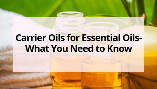 Carrier Oils for Essential Oils- What You Need to Know